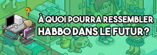 [GAMECENTER] : À quoi pourra ressembler Habbo dans le futur ? (Hors City)
